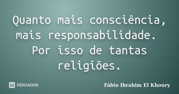 Quanto mais consciência, mais responsabilidade. Por isso de tantas religiões.... Frase de Fábio Ibrahim El Khoury.