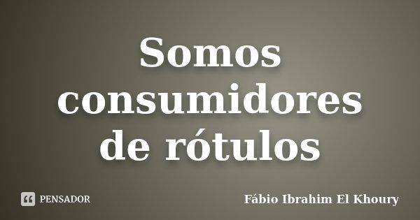 Somos consumidores de rótulos... Frase de Fábio Ibrahim El Khoury.