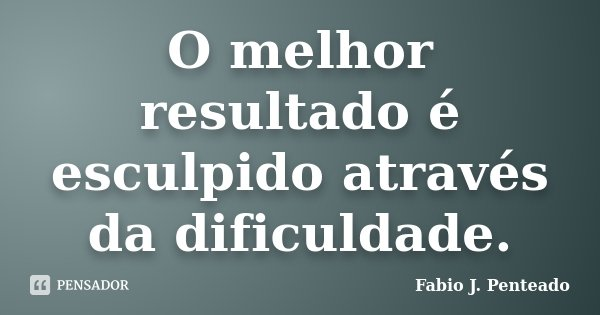 O melhor resultado é esculpido através da dificuldade.... Frase de Fabio J. Penteado.