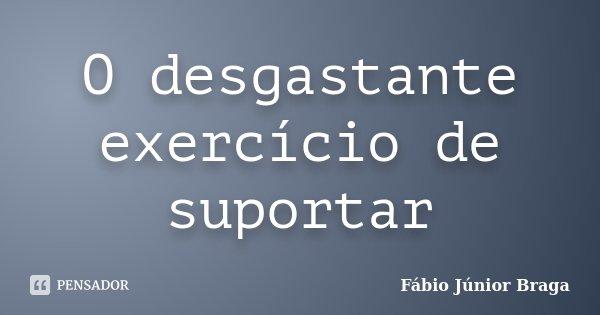 O desgastante exercício de suportar... Frase de Fábio Júnior Braga.