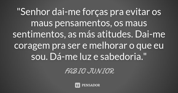 """""""Senhor dai-me forças pra evitar os maus pensamentos, os maus sentimentos, as más atitudes. Dai-me coragem pra ser e melhorar o que eu sou. Dá-me luz e sab... Frase de Fábio Junior."""