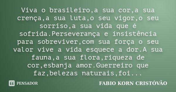 Viva o brasileiro,a sua cor,a sua crença,a sua luta,o seu vigor,o seu sorriso,a sua vida que é sofrida.Perseverança e insistência para sobreviver,com sua força ... Frase de FABIO KORN CRISTOVÃO.