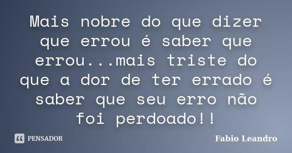 Mais nobre do que dizer que errou é saber que errou...mais triste do que a dor de ter errado é saber que seu erro não foi perdoado!!... Frase de Fabio Leandro.