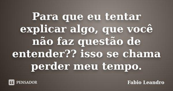 Para que eu tentar explicar algo, que você não faz questão de entender?? isso se chama perder meu tempo.... Frase de Fabio Leandro.