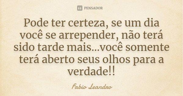 Pode ter certeza, se um dia você se arrepender, não terá sido tarde mais...você somente terá aberto seus olhos para a verdade!!... Frase de Fabio Leandro.