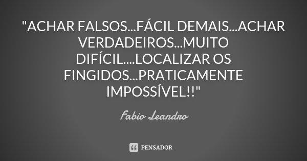 """""""ACHAR FALSOS...FÁCIL DEMAIS...ACHAR VERDADEIROS...MUITO DIFÍCIL....LOCALIZAR OS FINGIDOS...PRATICAMENTE IMPOSSÍVEL!!""""... Frase de Fabio Leandro."""