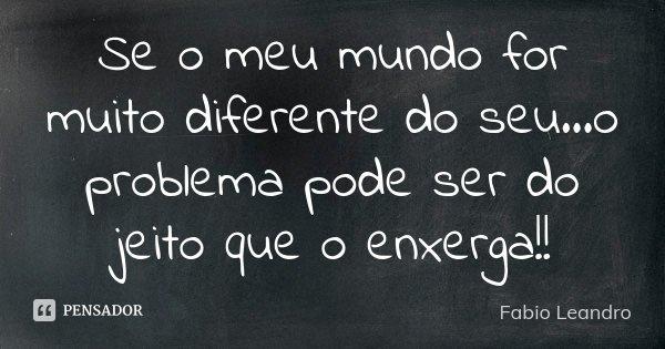 Se o meu mundo for muito diferente do seu...o problema pode ser do jeito que o enxerga!!... Frase de Fabio Leandro.