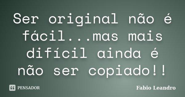 Ser original não é fácil...mas mais difícil ainda é não ser copiado!!... Frase de Fabio Leandro.