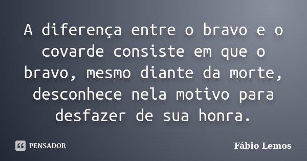 A diferença entre o bravo e o covarde consiste em que o bravo, mesmo diante da morte, desconhece nela motivo para desfazer de sua honra.... Frase de Fábio Lemos.