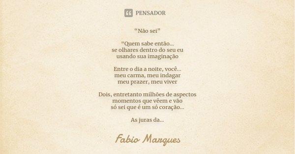 """""""Não sei"""" """"Quem sabe então... se olhares dentro do seu eu usando sua imaginação Entre o dia a noite, você... meu carma, meu indagar meu prazer, meu viver D... Frase de Fabio Marques."""