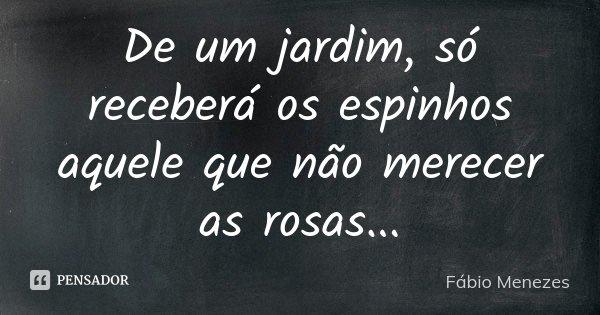 De um jardim, só receberá os espinhos aquele que não merecer as rosas...... Frase de Fábio Menezes.