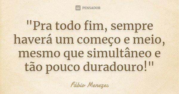 """""""Pra todo fim, sempre haverá um começo e meio, mesmo que simultâneo e tão pouco duradouro!""""... Frase de Fábio Menezes."""