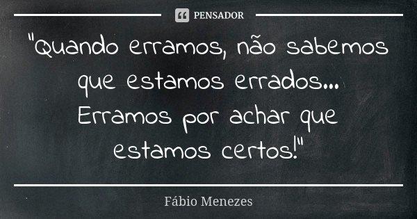 """""""Quando erramos, não sabemos que estamos errados... Erramos por achar que estamos certos!""""... Frase de Fábio Menezes."""