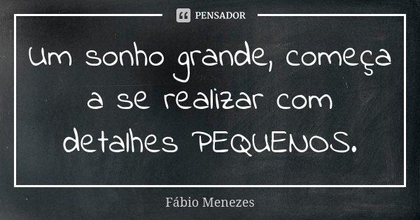 Um sonho grande, começa a se realizar com detalhes PEQUENOS.... Frase de Fábio Menezes.