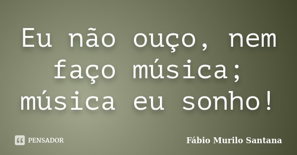 Eu não ouço, nem faço música; música eu sonho!... Frase de Fábio Murilo Santana.