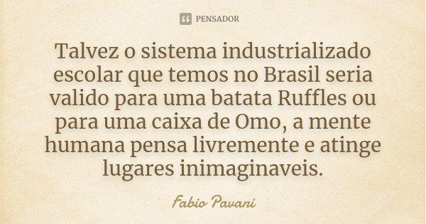Talvez o sistema industrializado escolar que temos no Brasil seria valido para uma batata Ruffles ou para uma caixa de Omo, a mente humana pensa livremente e at... Frase de Fabio Pavani.