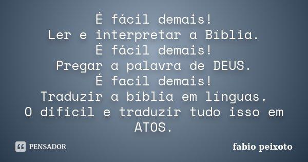 É fácil demais! Ler e interpretar a Bíblia. É fácil demais! Pregar a palavra de DEUS. É facil demais! Traduzir a bíblia em línguas. O dificil e traduzir tudo is... Frase de FABIO PEIXOTO.