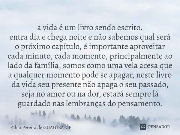 a vida é um livro sendo escrito. entra dia e chega noite e não sabemos qual será o próximo capítulo, é importante aproveitar cada minuto, cada momento, princip... Frase de Fábio Pereira de Guaiúba-ce.