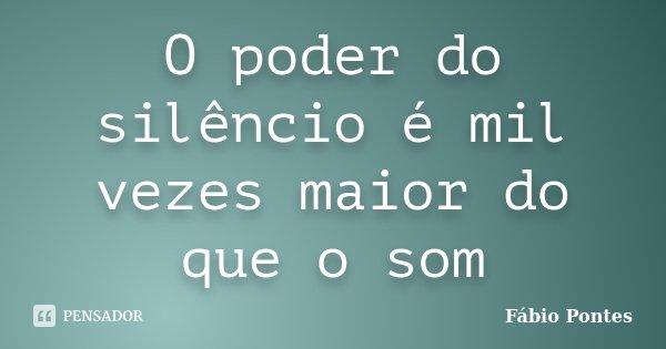 O poder do silêncio é mil vezes maior do que o som... Frase de Fábio Pontes.