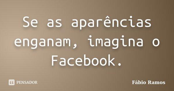 Se as aparências enganam, imagina o Facebook.... Frase de Fábio Ramos.
