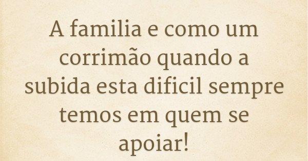 A familia e como um corrimão quando a subida esta dificil sempre temos em quem se apoiar!... Frase de Fábio Ribeiro.