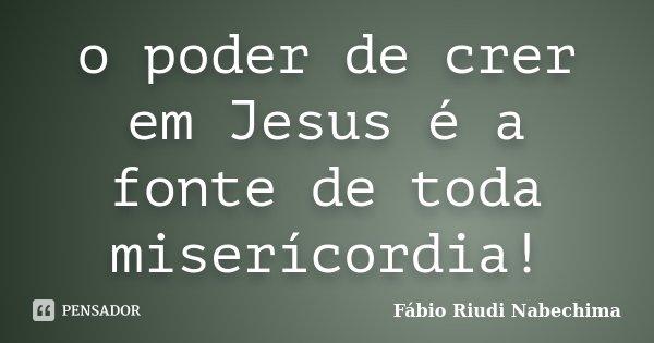 o poder de crer em Jesus é a fonte de toda miserícordia!... Frase de Fabio Riudi nabechima.