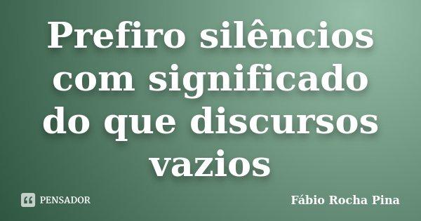 Prefiro silêncios com significado do que discursos vazios... Frase de Fábio Rocha Pina.