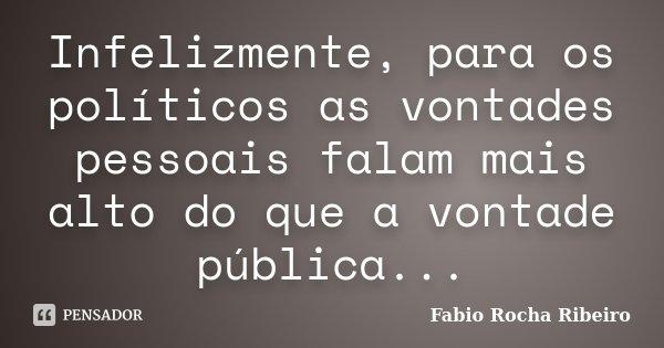 Infelizmente, para os políticos as vontades pessoais falam mais alto do que a vontade pública...... Frase de Fabio Rocha Ribeiro.