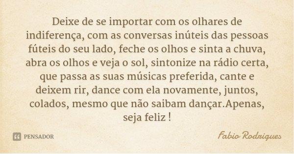 Deixe de se importar com os olhares de indiferença, com as conversas inúteis das pessoas fúteis do seu lado, feche os olhos e sinta a chuva, abra os olhos e vej... Frase de Fabio Rodrigues.