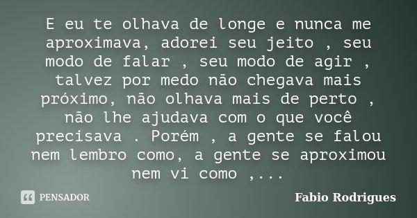 E eu te olhava de longe e nunca me aproximava, adorei seu jeito , seu modo de falar , seu modo de agir , talvez por medo não chegava mais próximo, não olhava ma... Frase de Fabio Rodrigues.