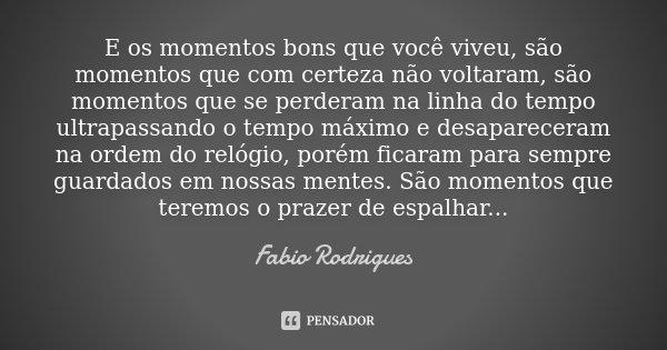 E os momentos bons que você viveu, são momentos que com certeza não voltaram, são momentos que se perderam na linha do tempo ultrapassando o tempo máximo e desa... Frase de Fabio Rodrigues.