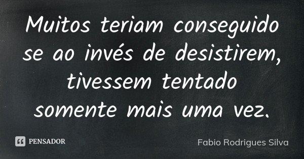 Muitos teriam conseguido se ao invés de desistirem, tivessem tentado somente mais uma vez.... Frase de Fabio Rodrigues Silva.
