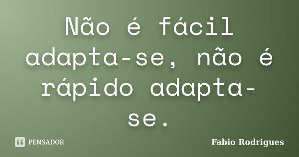 Não é fácil adapta-se, não é rápido adapta-se.... Frase de Fabio Rodrigues.