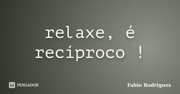 relaxe, é recíproco !... Frase de Fabio Rodrigues.