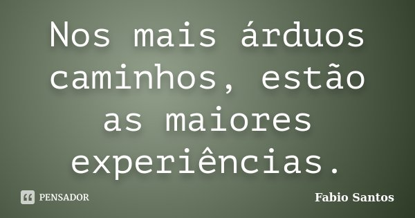 Nos mais árduos caminhos, estão as maiores experiências.... Frase de Fábio Santos.