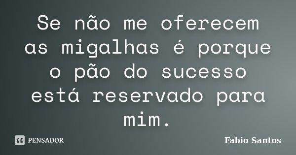 Se não me oferecem as migalhas é porque o pão do sucesso está reservado para mim.... Frase de Fábio Santos.