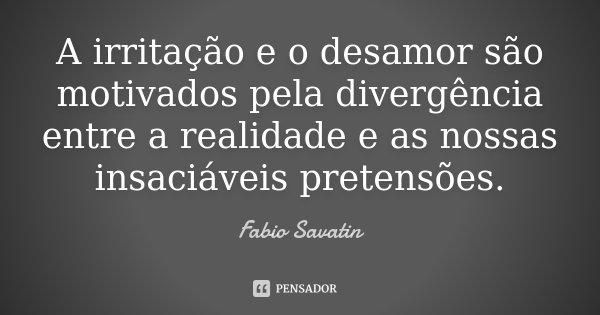 A irritação e o desamor são motivados pela divergência entre a realidade e as nossas insaciáveis pretensões.... Frase de Fabio Savatin.