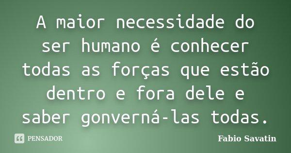 A maior necessidade do ser humano é conhecer todas as forças que estão dentro e fora dele e saber gonverná-las todas.... Frase de Fabio Savatin.