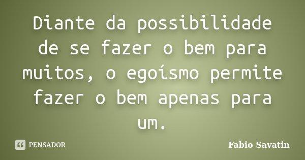 Diante da possibilidade de se fazer o bem para muitos, o egoísmo permite fazer o bem apenas para um.... Frase de Fabio Savatin.