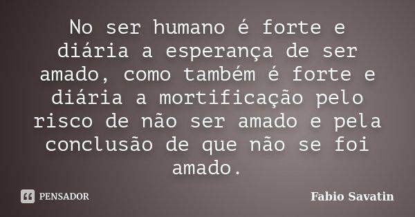 No ser humano é forte e diária a esperança de ser amado, como também é forte e diária a mortificação pelo risco de não ser amado e pela conclusão de que não se ... Frase de Fabio Savatin.
