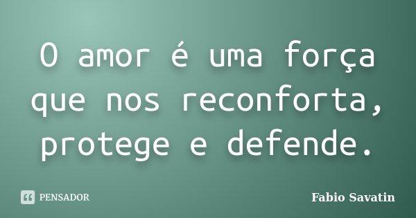 O amor é uma força que nos reconforta, protege e defende.... Frase de Fabio Savatin.
