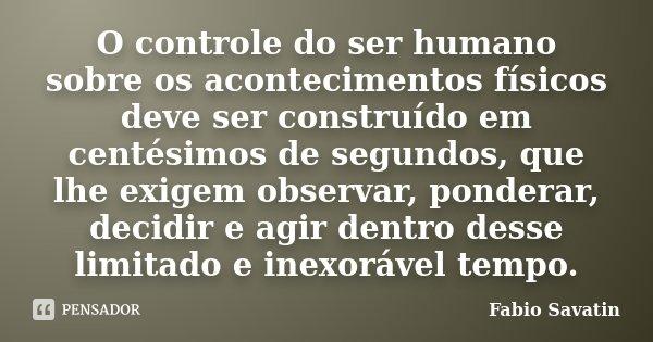 O controle do ser humano sobre os acontecimentos físicos deve ser construído em centésimos de segundos, que lhe exigem observar, ponderar, decidir e agir dentro... Frase de Fábio Savatin.