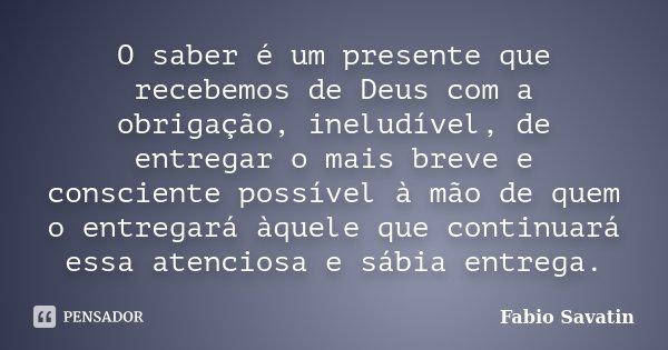 O saber é um presente que recebemos de Deus com a obrigação, ineludível, de entregar o mais breve e consciente possível à mão de quem o entregará àquele que con... Frase de Fabio Savatin.