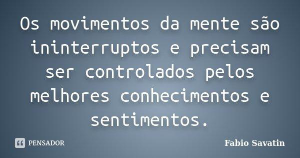 Os movimentos da mente são ininterruptos e precisam ser controlados pelos melhores conhecimentos e sentimentos.... Frase de Fabio Savatin.