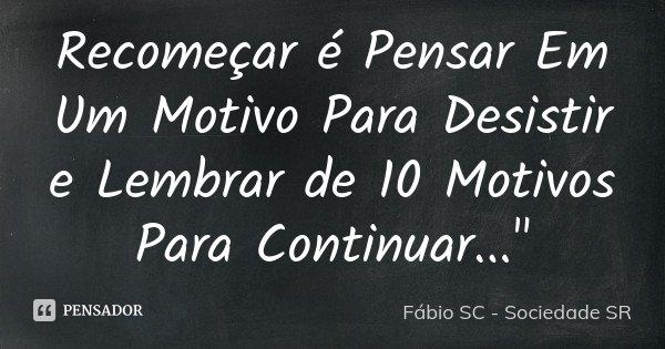 """Recomeçar é Pensar Em Um Motivo Para Desistir e Lembrar de 10 Motivos Para Continuar...""""... Frase de Fábio SC - Sociedade SR."""