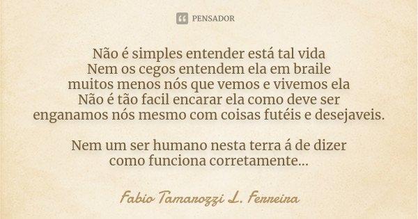 Não é simples entender está tal vida Nem os cegos entendem ela em braile muitos menos nós que vemos e vivemos ela Não é tão facil encarar ela como deve ser enga... Frase de Fabio Tamarozzi L. Ferreira.