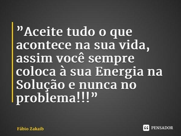 """""""Aceite tudo o que acontece na sua vida, assim você sempre coloca à sua Energia na Solução e nunca no problema!!!""""... Frase de Fábio Zakaib."""