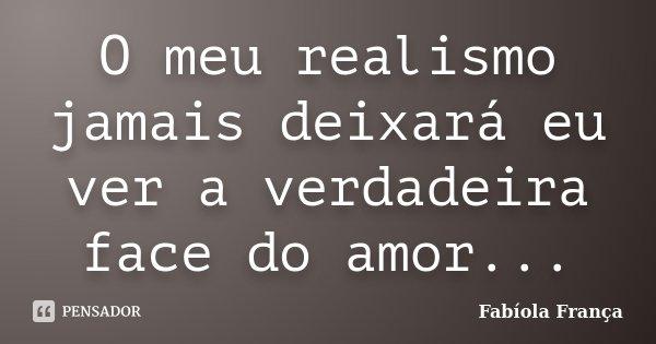 O meu realismo jamais deixará eu ver a verdadeira face do amor...... Frase de Fabíola França.