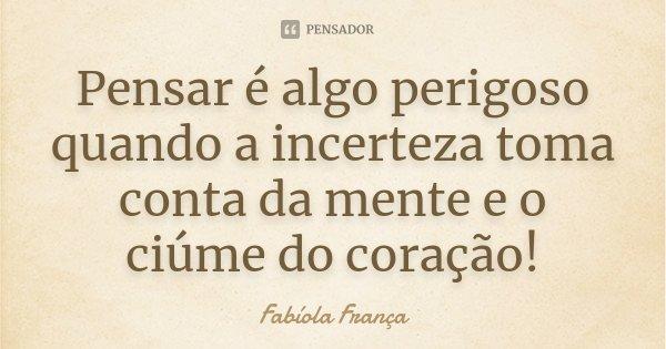 Pensar é algo perigoso quando a incerteza toma conta da mente e o ciúme do coração!... Frase de Fabíola França.