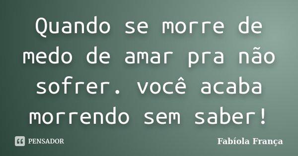 Quando se morre de medo de amar pra não sofrer. você acaba morrendo sem saber!... Frase de Fabíola França.